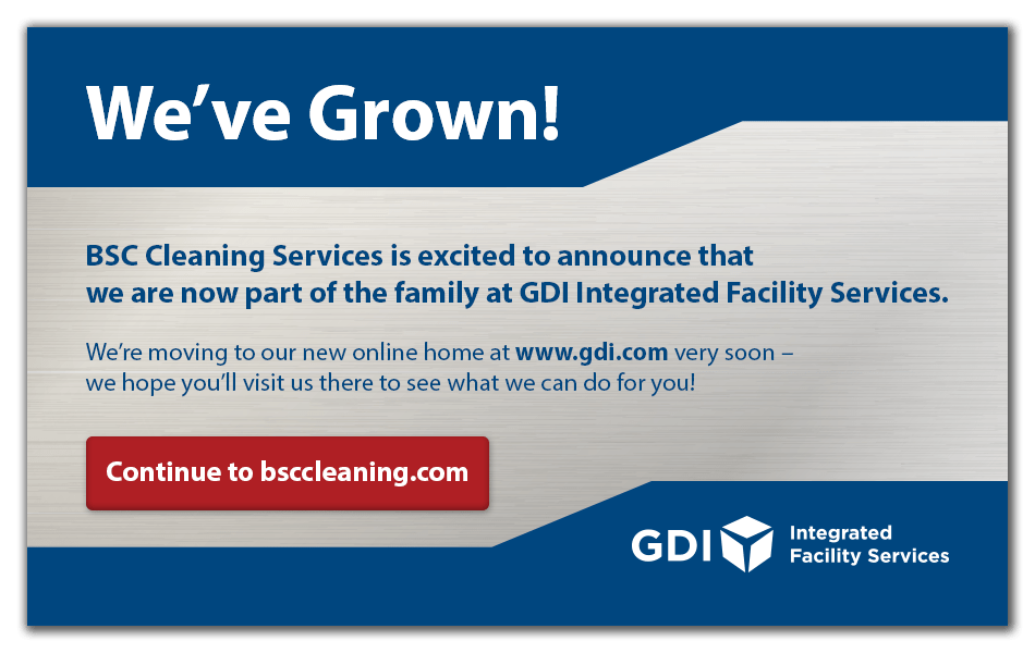 We've Grown! BSC Cleaning Services is excited to announce that we are now part of the family at GDI Integrated Facility Services. We're moving to our new online home at www.gdi.com very soon - we hope you'll visit us there to see what we can do for you!